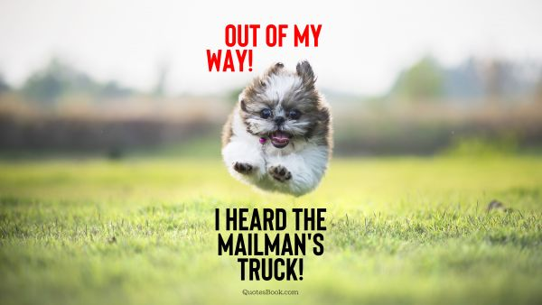 Out of my way! I heard the mailman's truck!
