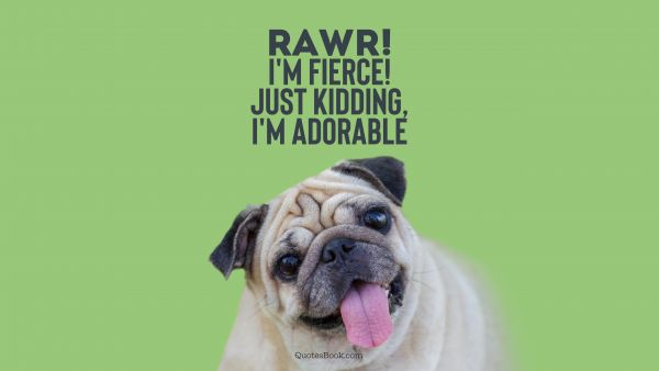 Memes Quote - Rawr! I'm fierce! Just kidding, I'm adorable. Unknown Authors