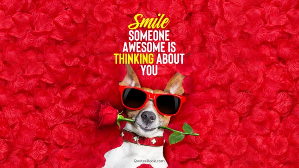 Memes Quote - Smile someone awesome is thinking about you. Unknown Authors