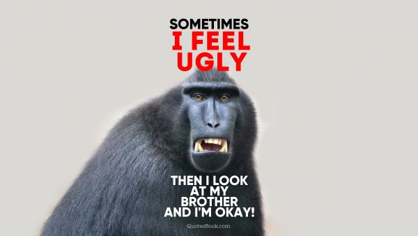 Memes Quote - Sometimes I feel ugly then I look at my brother and I'm okay!. Unknown Authors