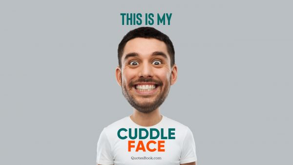 Memes Quote - This is my cuddle face. Unknown Authors
