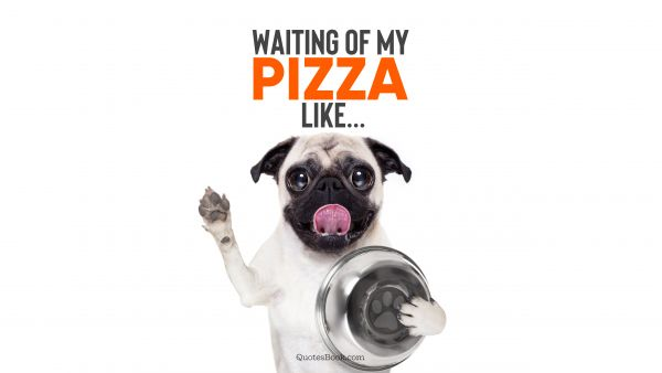 Waiting of my pizza like...