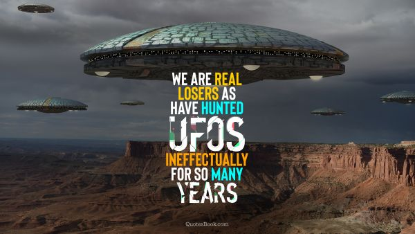 We are real losers as have hunted UFOs ineffectually for so many years