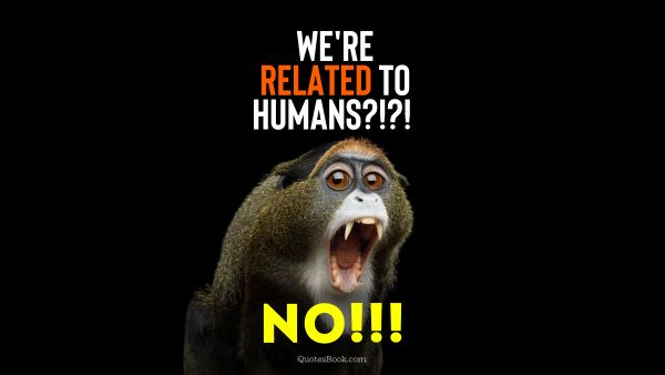 We're related to humans?!?! No!!!