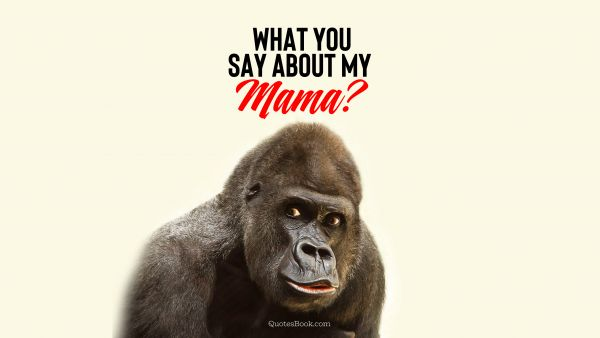 What you say about my mama?