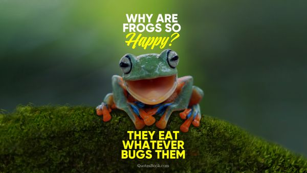 Memes Quote - Why are frogs so happy? They eat whatever bugs them. Unknown Authors