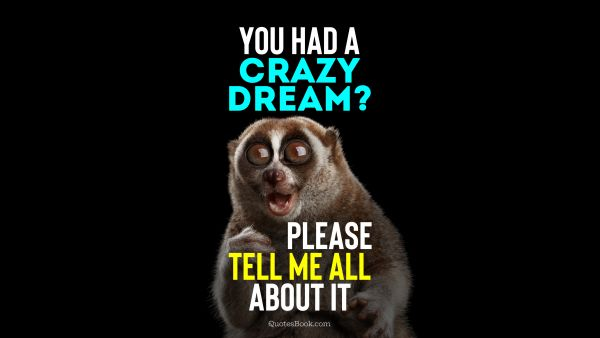 You had a crazy dream? Please tell me all about it