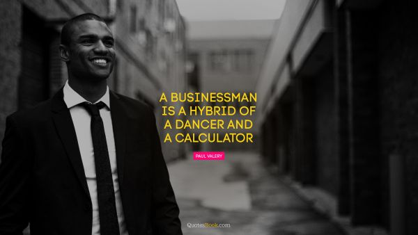 Funny Quote - A businessman is a hybrid of a dancer and a calculator. Paul Valery