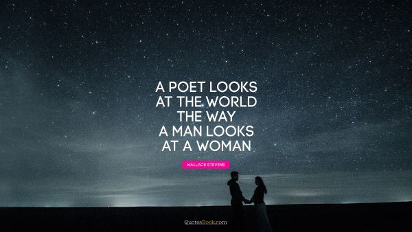 A poet looks at the world the way a man looks at a woman