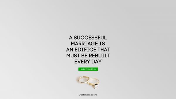 A successful marriage is an edifice that must be rebuilt every day