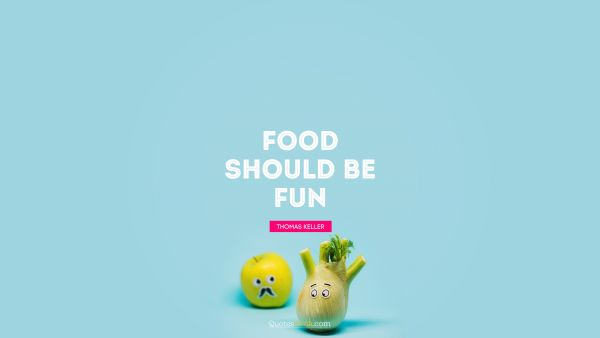 Funny Quote - Food should be fun. Thomas Keller