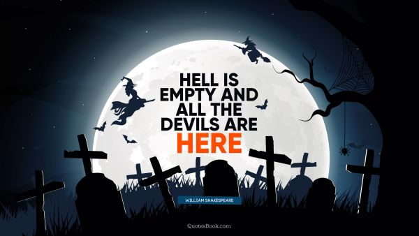 RECENT QUOTES Quote - Hell is empty and all the devils are here. William Shakespeare