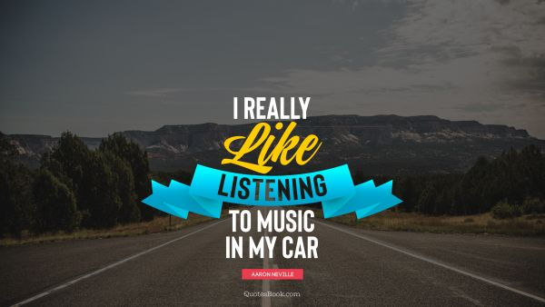 Funny Quote - I really like listening to music in my car. Aaron Neville