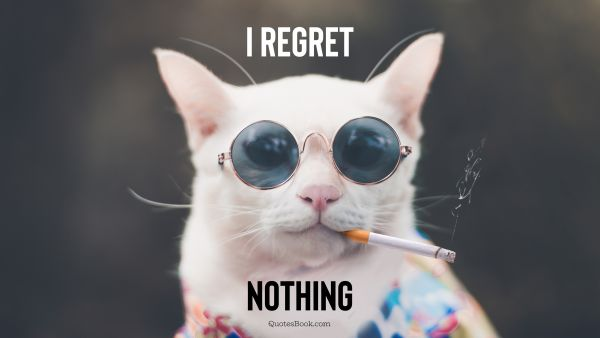 Funny Quote - I regret nothing. Unknown Authors