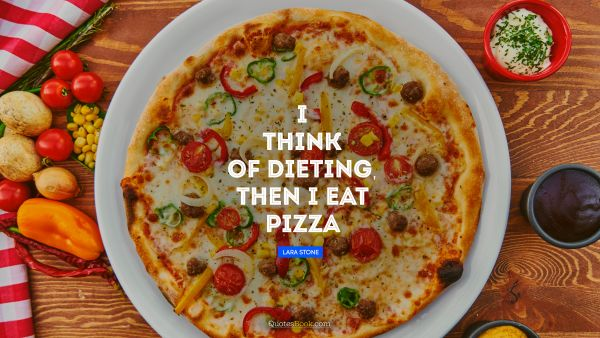 Funny Quote - I think of dieting, then I eat pizza. Lara Stone