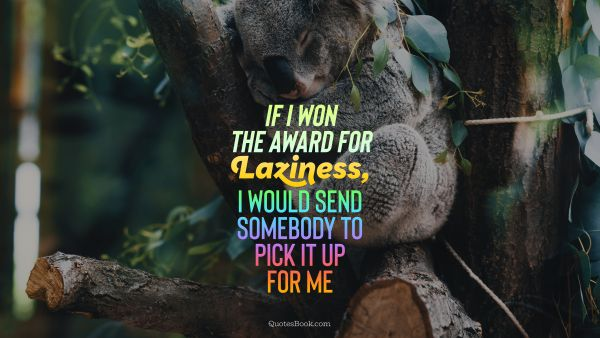 Funny Quote - If I won the award for laziness, I would send somebody to pick it up for me. Unknown Authors