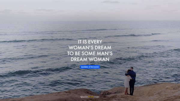 It is every woman's dream to be some man's dream woman