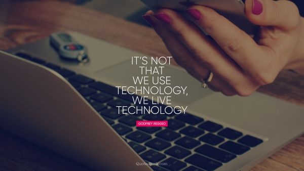It's not that we use technology, we live technology
