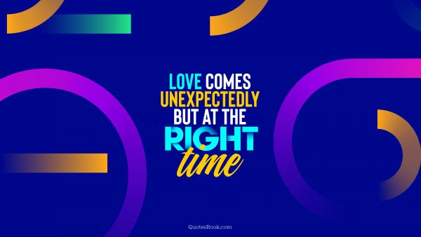 Love comes unexpectedly but at the right time
