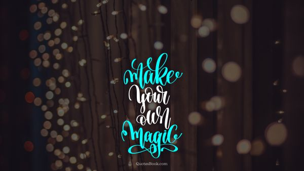 Funny Quote - Make your own magic. Unknown Authors