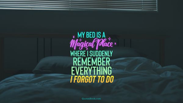 Funny Quote - My bed is a magical place where I suddenly remember everything I forgot to do. Unknown Authors