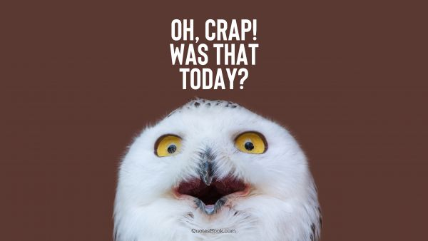 Funny Quote - Oh, crap! Was that TODAY?. Unknown Authors