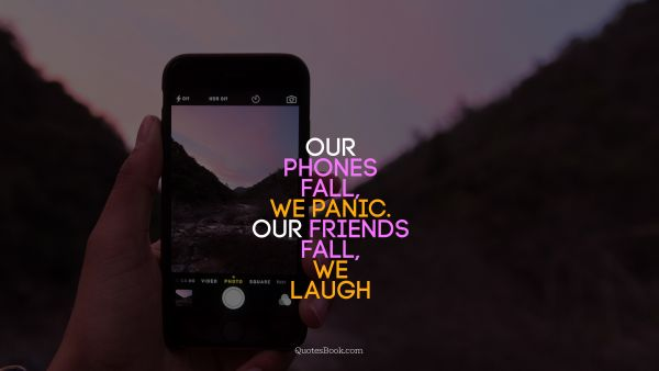 Search Results Quote - Our phones fall, we panic. Our friends fall, we laugh. Unknown Authors