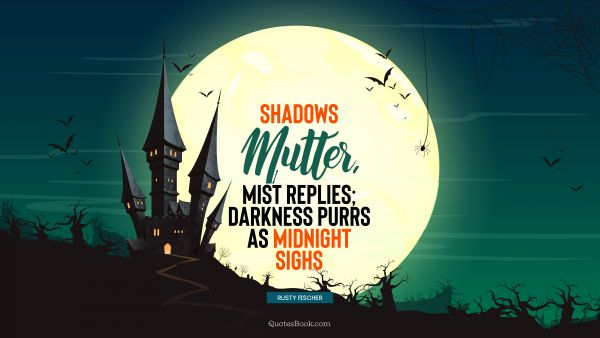 RECENT QUOTES Quote - Shadows mutter, mist replies; darkness purrs as midnight sighs. Rusty Fischer