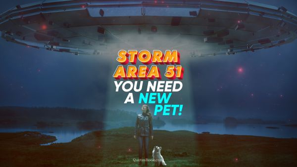 Storm Area 51. You need a new pet!