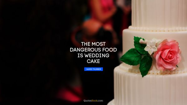 The most dangerous food is wedding cake
