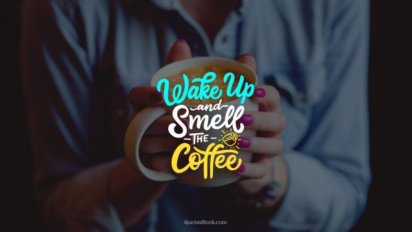 Funny Quote - Wake up and smell the coffee. Unknown Authors