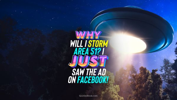 Why will I storm Area 51? I just saw the ad on Facebook!