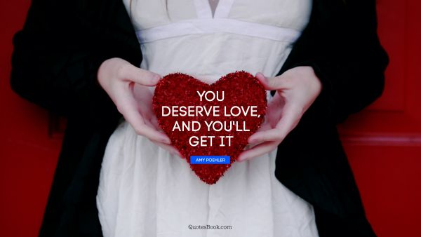 You deserve love, and you'll get it