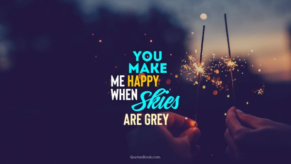 Funny Quote - You make me happy when skies are grey. Unknown Authors
