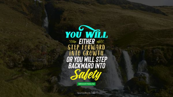 You will either step forward intro growth or you will step back into safaty