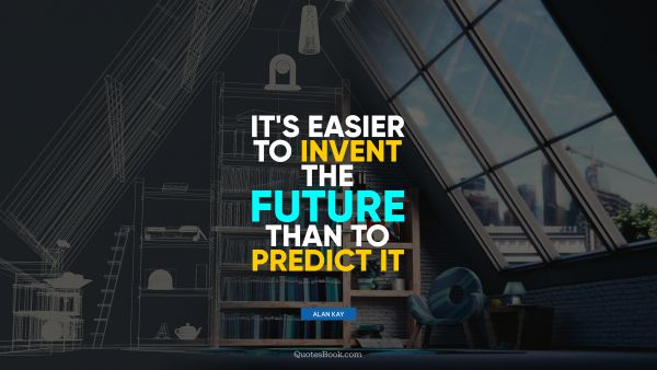 QUOTES BY Quote - It's easier to invent the future than to predict it. Alan Kay