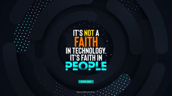 Future Quote - It's not a faith in technology. It's faith in people. Steve Jobs