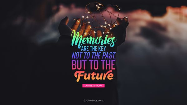 Search Results Quote - Memories are the key not to the past, but to the future. Corrie Ten Boom