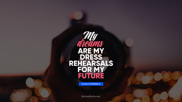 QUOTES BY Quote - My dreams are my dress rehearsals for my future. David Copperfield