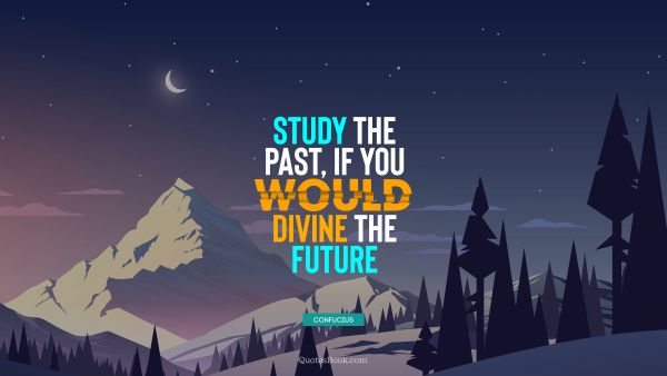 QUOTES BY Quote - Study the past, if you would divine the future. Confucius