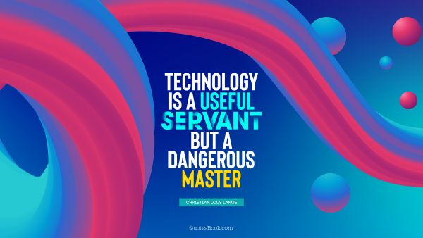 Future Quote - Technology is a useful servant but a dangerous master. Christian Lous Lange