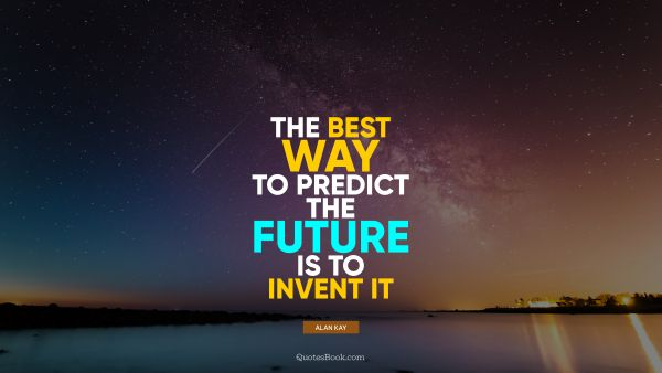 QUOTES BY Quote - The best way to predict the future is to invent it. Alan Kay