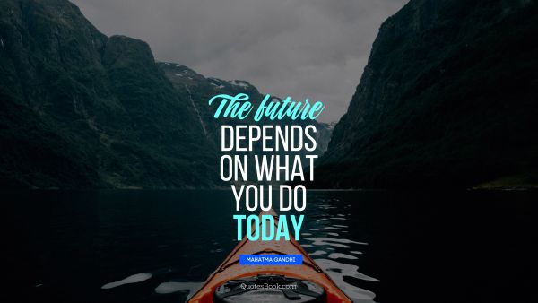 QUOTES BY Quote - The future depends on what you do today. Mahatma Gandhi