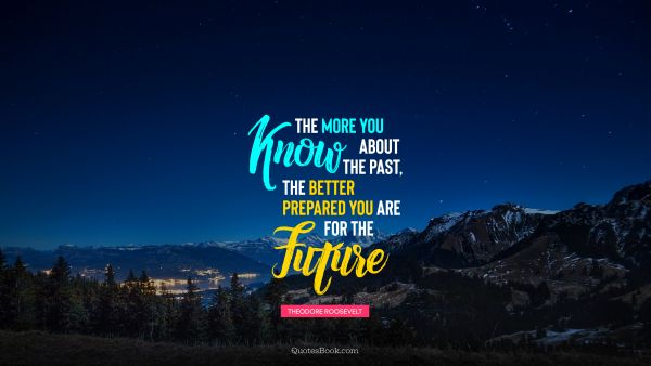 Future Quote - The more you know about the past, the better prepared you are for the future. Theodore Roosevelt