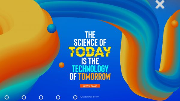 Future Quote - The science of today is the technology of tomorrow. Edward Teller