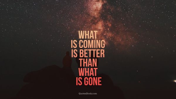 Search Results Quote - What is coming is better than what is gone. Unknown Authors