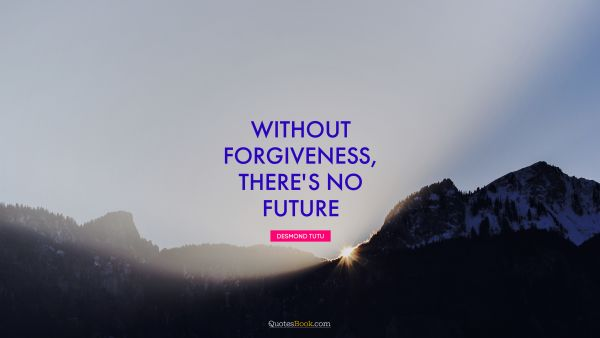RECENT QUOTES Quote - Without forgiveness, there's no future. Desmond Tutu