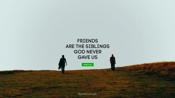 QUOTES BY Quote - Friends are the siblings God never gave us. Mencius