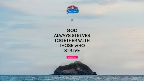 God Quote - God always strives together with those who strive. Aeschylus