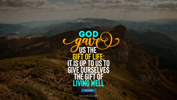 RECENT QUOTES Quote - God gave us the gift of life; it is up to us to give ourselves the gift of living well. Voltaire